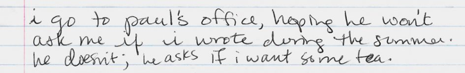 "Notes from a journal entry about visiting a college professor after summer: ""I go to Paul's office, hoping he won't ask me if I wrote during the summer. He doesn't; he asks if I want some tea."""